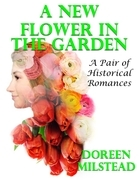 A New Flower In the Garden: A Pair of Historical Romances
