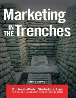 Marketing In the Trenches: 25 Real - World Marketing Tips to Achieve Dramatic Business Growth
