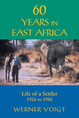 60 Years in East Africa: Life of a Settler 1926 to 1986