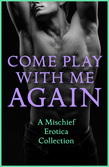 Come Play With Me Again: A Mischief Erotica Collection