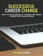 Successful Career Change: How to Successfully Choose the Right Career for Your Future