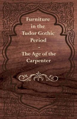 Furniture in the Tudor Gothic Period - The Age of the Carpenter