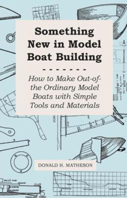 Something New in Model Boat Building - How to Make Out-Of-The Ordinary Model Boats With Simple Tools and Materials