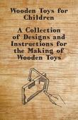 Wooden Toys for Children - A Collection of Designs and Instructions for the Making of Wooden Toys