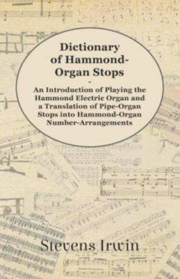 Dictionary of Hammond-Organ Stops - An Introduction of Playing the Hammond Electric Organ and a Translation of Pipe-Organ Stops into Hammond-Organ Num