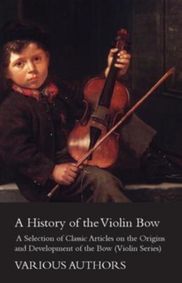 A History of the Violin Bow - A Selection of Classic Articles on the Origins and Development of the Bow (Violin Series)