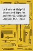 A Book of Helpful Hints and Tips for Restoring Furniture Around the House