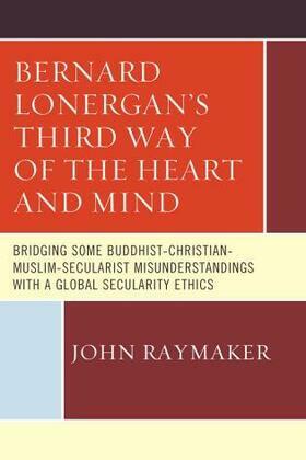 Bernard Lonergan's Third Way of the Heart and Mind: Bridging Some Buddhist-Christian-Muslim-Secularist Misunderstandings with a Global Secularity Ethi