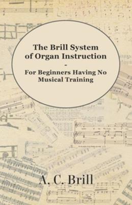 The Brill System of Organ Instruction - For Beginners Having No Musical Training - With Registrations for the Hammond Organ, Pipe Organ, and Direction