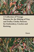 A Collection of Vintage Patterns for the Making of Tray and Trolley Cloths; Patterns for Embroidery, Crochet and Knitting
