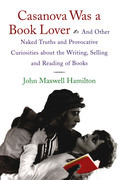 Casanova Was A Book Lover: And Other Naked Truths and Provocative Curiosities about the Writing, Selling, and Reading of Books