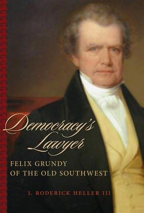 Democracy's Lawyer: Felix Grundy of the Old Southwest