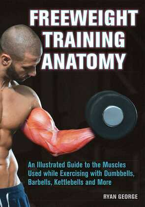 Freeweight Training Anatomy: An Illustrated Guide to the Muscles Used while Exercising with Dumbbells, Barbells, and Kettlebells and more