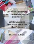 Let Your Teen Help As You Build a Home Business: While Learning Valuable Skills for the Future