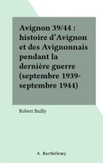 Avignon 39/44 : histoire d'Avignon et des Avignonnais pendant la dernière guerre (septembre 1939-septembre 1944)
