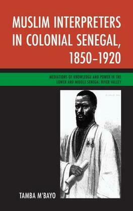Muslim Interpreters in Colonial Senegal, 1850-1920: Mediations of Knowledge and Power in the Lower and Middle Senegal River Valley