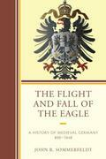 The Flight and Fall of the Eagle: A History of Medieval Germany 800-1648