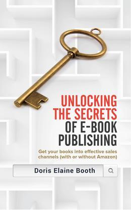 Unlocking the Secrets of E-Book  Publishing: Get your books into effective sales channels (with or without Amazon)