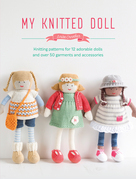My Knitted Doll: Knitting Patterns for 12 Adorable Dolls and Over 50 Garments and Accessories
