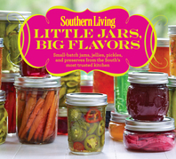 Southern Living Little Jars, Big Flavors: Small-batch James, Jellies, Pickles, And Preserves From The South's Most Trusted Kitchen
