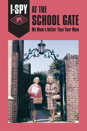 I-SPY AT THE SCHOOL GATE: My Mum's Better Than Your Mum (I-SPY for Grown-ups)