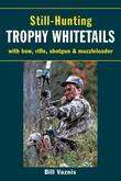 Still-Hunting Trophy Whitetails: with Bow, Rifle, Shotgun, and Muzzleloader