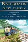 Railroads of New Jersey: Fragments of the Past in the Garden State Landscape