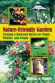 The Nature-Friendly Garden: Creating a Backyard Haven for Animals, Plants, and People