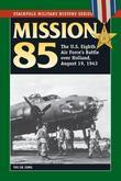 Mission 85: The U.S. Eighth Air Force's Battle over Holland, August 19, 1943