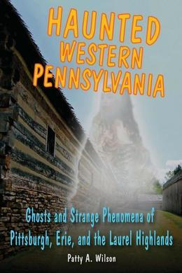 Haunted Western Pennsylvania: Ghosts & Strange Phenomena of Pittsburgh, Erie, and the Laurel Highlands