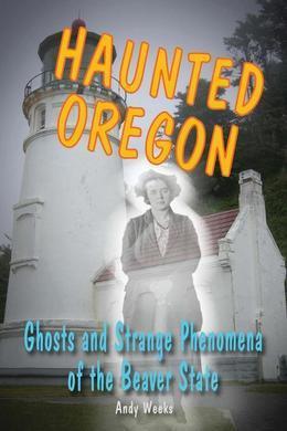 Haunted Oregon: Ghosts and Strange Phenomena of the Beaver State