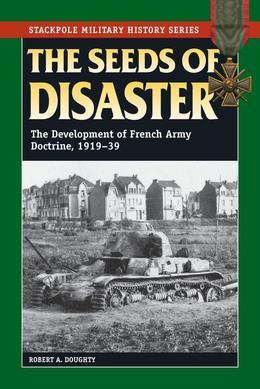 The Seeds of Disaster: The Development of French Army Doctrine, 1919-39