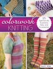 Colorwork Knitting: 25 Spectacular Sweaters, Hats, and Accessories