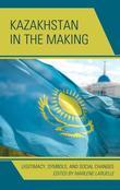 Kazakhstan in the Making: Legitimacy, Symbols, and Social Changes
