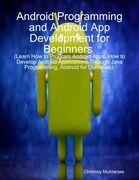 Android: Android Programming and Android App Development for Beginners (Learn How to Program Android Apps, How to Develop Android Applications Through