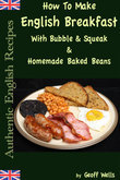How To Make English Breakfast With Bubble & Squeak & Homemade Baked Beans: Authentic English Recipes Book 6