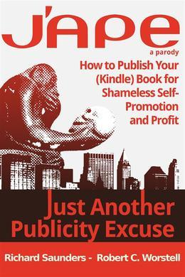 J'APE: Just Another Publicity Excuse - How to Publish Your (Kindle) Book for Shameless Self-Promotion and Profit