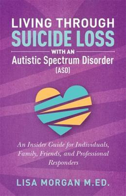 Living Through Suicide Loss with an Autistic Spectrum Disorder (ASD): An Insider Guide for Individuals, Family, Friends, and Professional Responders