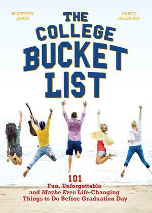 The College Bucket List: 101 Fun, Unforgettable and Maybe Even Life-Changing Things to Do Before Graduation Day