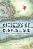 Citizens of Convenience: The Imperial Origins of American Nationhood on the U.S.-Canadian Border