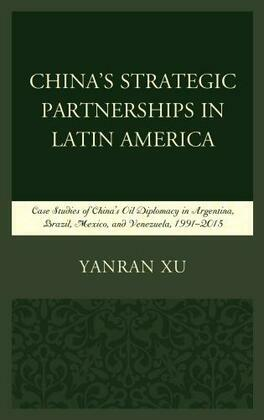 China's Strategic Partnerships in Latin America: Case Studies of China's Oil Diplomacy in Argentina, Brazil, Mexico, and Venezuela, 1991-2015