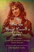"""The Man Who Thought Himself a Woman"" and Other Queer Nineteenth-Century Short Stories"