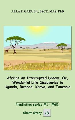 Africa. An Interrupted Dream. Or, Wonderful Life Discoveries in Uganda, Rwanda, Kenya, and Tanzania.: SHORT STORY #8.  Nonfiction series #1-# 60.