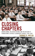 Closing Chapters: Urban Change, Religious Reform, and the Decline of Youngstown's Catholic Elementary Schools, 1960-2006