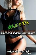 Ghetto Garage Shop (Interracial Gangbang Erotica)