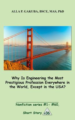 Why Is Engineering the Most Prestigious Profession Everywhere in the World, Except in the USA..: SHORT STORY # 36.  Nonfiction series #1 - # 60.