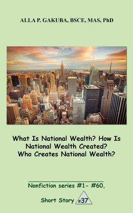 What Is National Wealth? How Is National Wealth Created? Who Creates National Wealth?: SHORT STORY # 37.  Nonfiction series #1 - # 60.