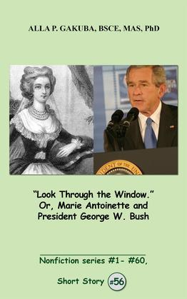 """Look Through the Window."" Or, Marie Antoinette and President George W. Bush. : SHORT STORY # 56.  Nonfiction series # 1 # 60."