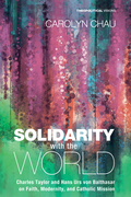Solidarity with the World: Charles Taylor and Hans Urs von Balthasar on Faith, Modernity, and Catholic Mission
