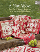 A Cut Above: Turn Charm Squares, Strips, and More into Beautiful Patchwork